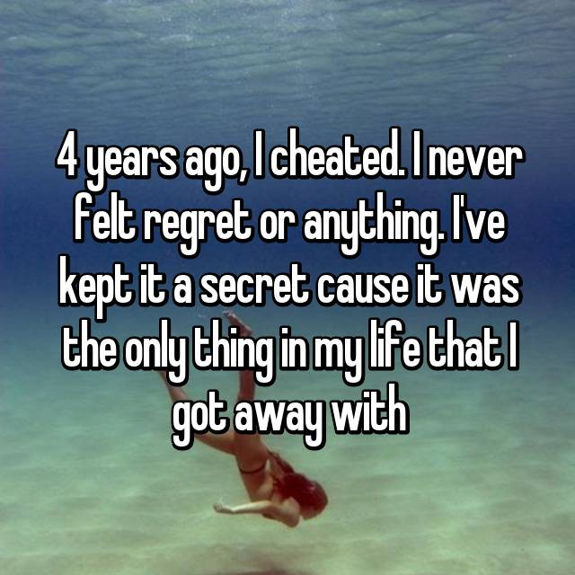 4 years ago, I cheated. I never felt regret or anything. I've kept it a secret cause it was the only thing in my life that I got away with