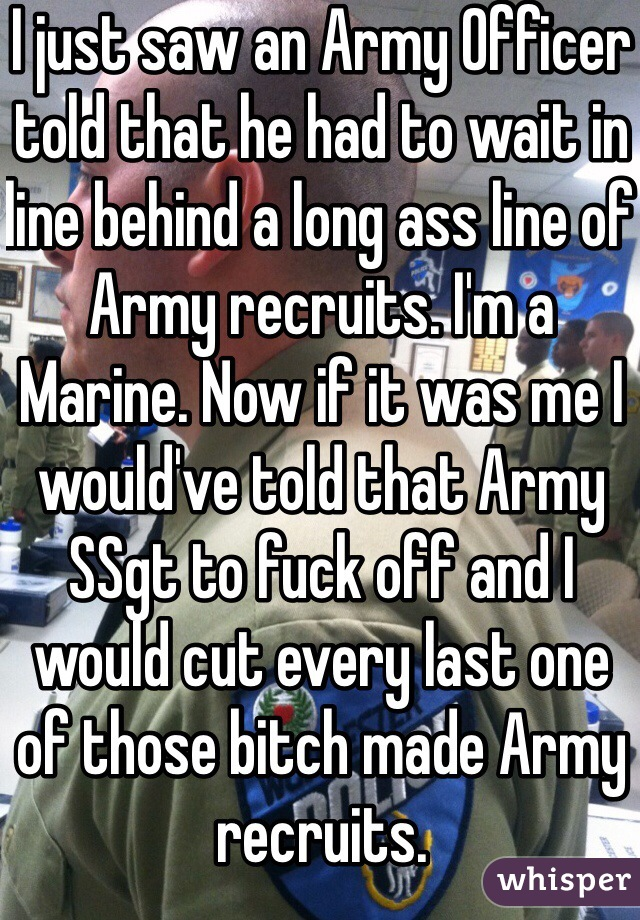 I just saw an Army Officer told that he had to wait in line behind a long ass line of Army recruits. I'm a Marine. Now if it was me I would've told that Army SSgt to fuck off and I would cut every last one of those bitch made Army recruits.