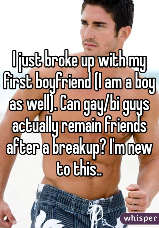 I just broke up with my first boyfriend (I am a boy as well). Can gay/bi guys actually remain friends after a breakup? I'm new to this..
