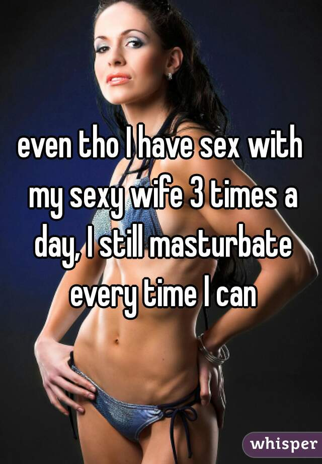 even tho I have sex with my sexy wife 3 times a day, I still masturbate every time I can