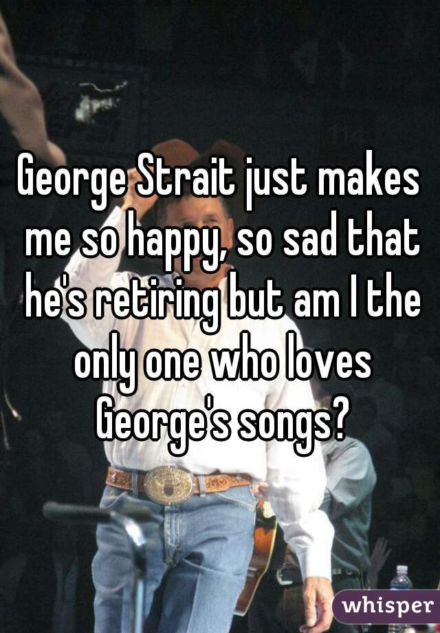 George Strait just makes me so happy, so sad that he's retiring but am I the only one who loves George's songs?