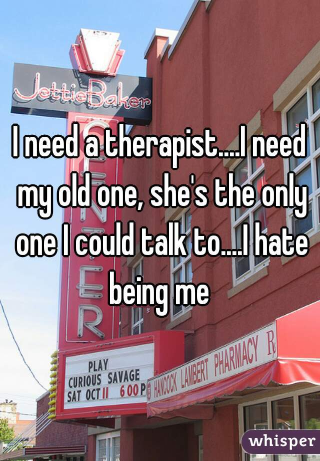 I need a therapist....I need my old one, she's the only one I could talk to....I hate being me