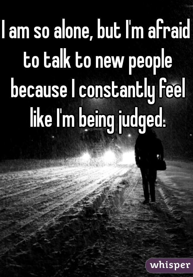 I am so alone, but I'm afraid to talk to new people because I constantly feel like I'm being judged.