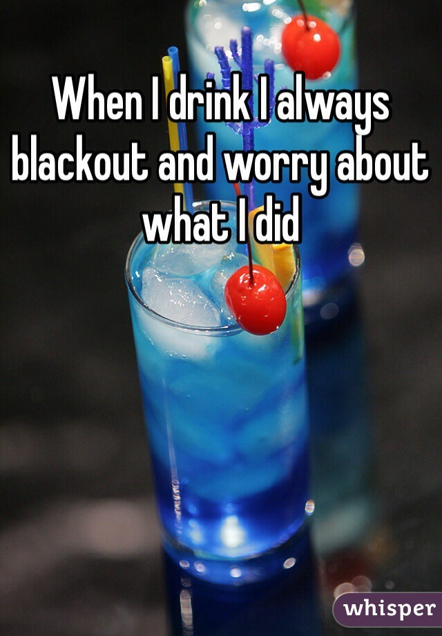 When I drink I always blackout and worry about what I did