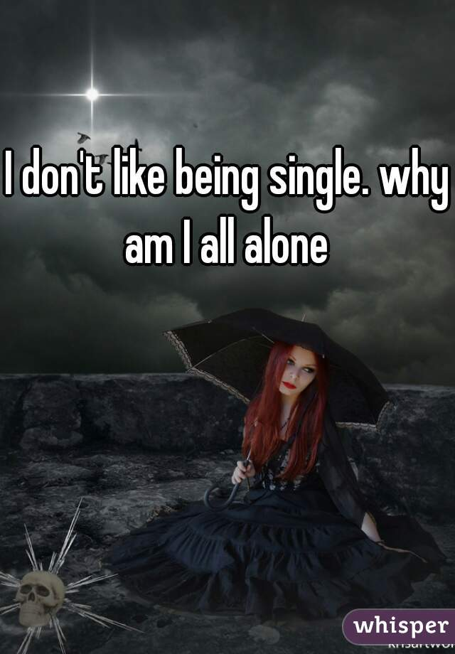 I don't like being single. why am I all alone