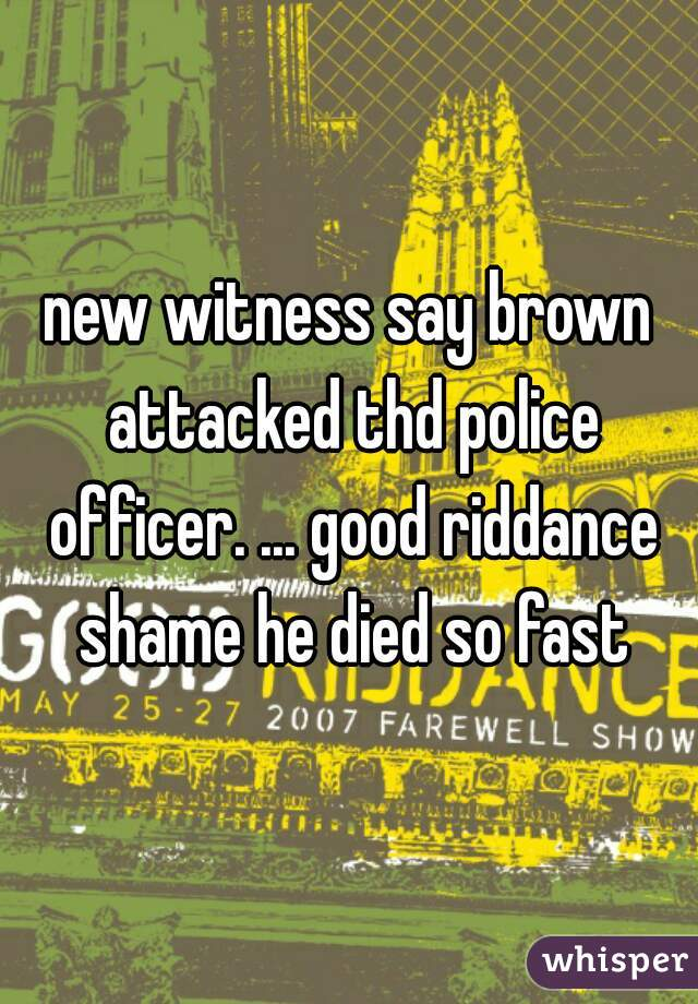 new witness say brown attacked thd police officer. ... good riddance shame he died so fast