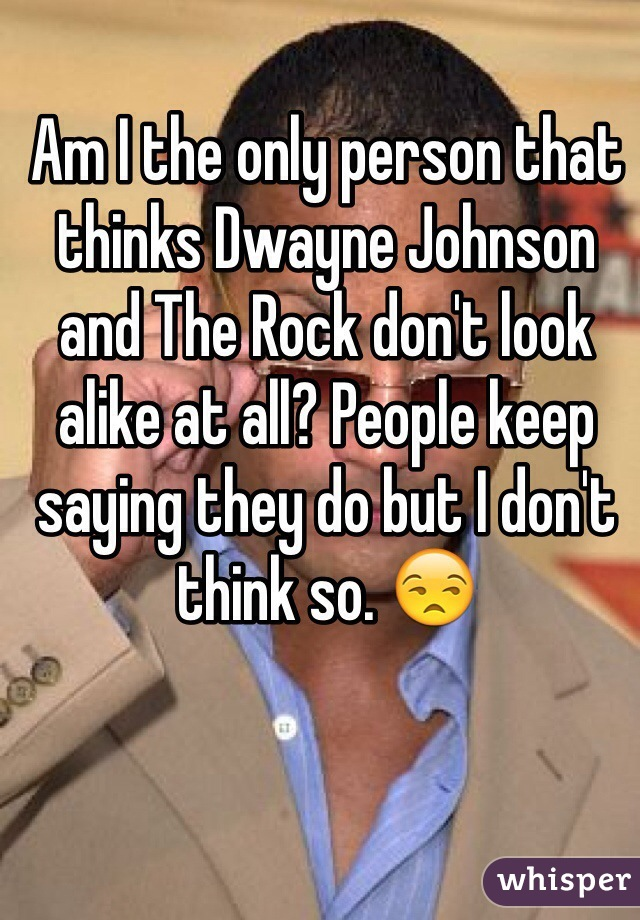 Am I the only person that thinks Dwayne Johnson and The Rock don't look alike at all? People keep saying they do but I don't think so. 😒
