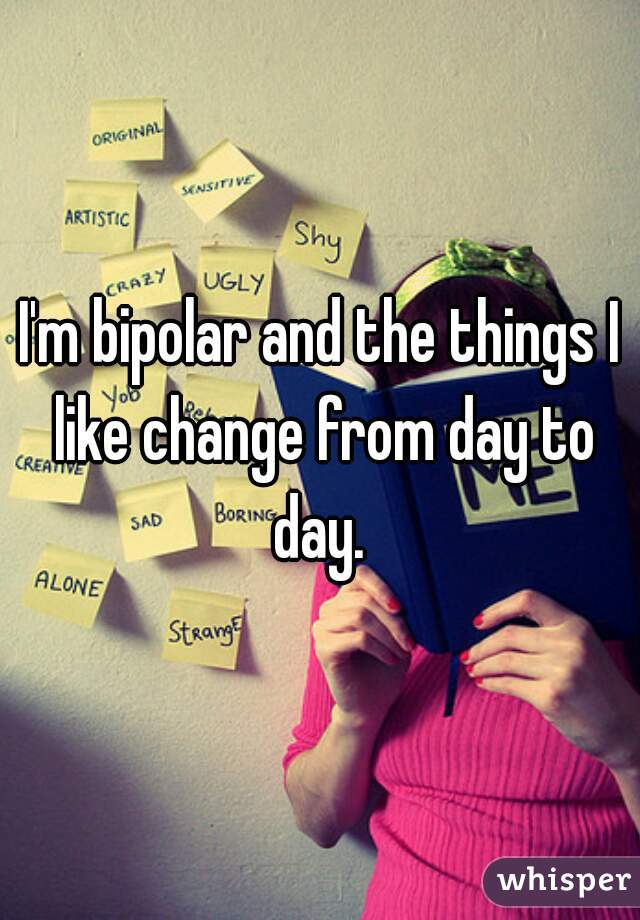 I'm bipolar and the things I like change from day to day.