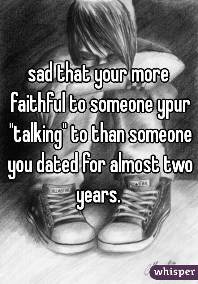 "sad that your more faithful to someone ypur ""talking"" to than someone you dated for almost two years."