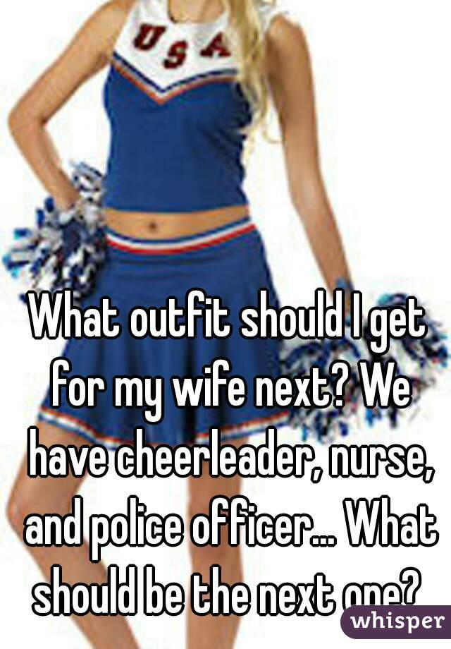 What outfit should I get for my wife next? We have cheerleader, nurse, and police officer... What should be the next one?