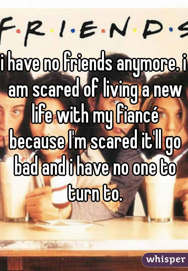 i have no friends anymore. i am scared of living a new life with my fiancé because I'm scared it'll go bad and i have no one to turn to.