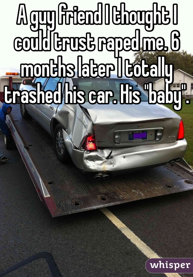 """A guy friend I thought I could trust raped me. 6 months later I totally trashed his car. His """"baby""""."""