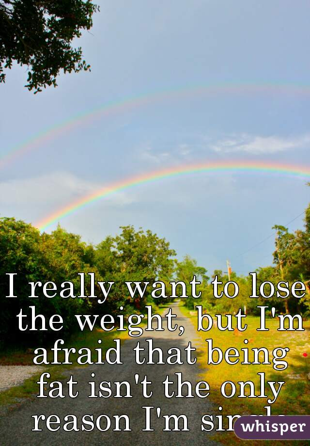 I really want to lose the weight, but I'm afraid that being fat isn't the only reason I'm single