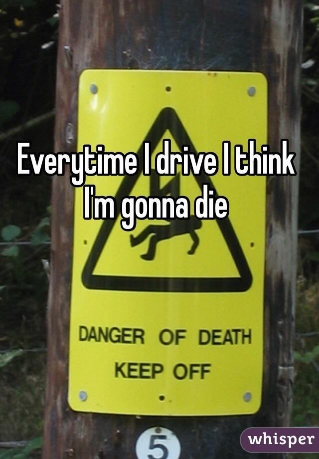 Everytime I drive I think I'm gonna die