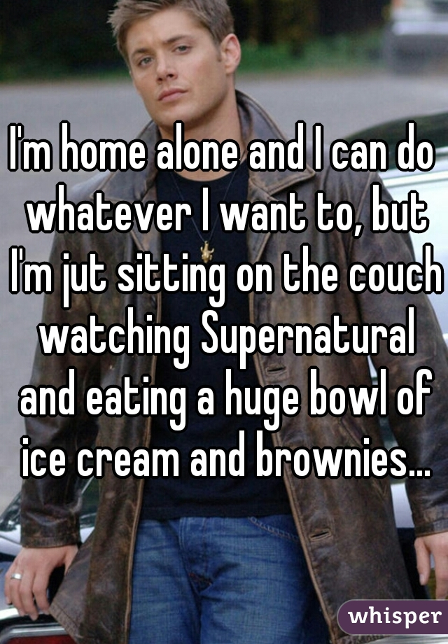 I'm home alone and I can do whatever I want to, but I'm jut sitting on the couch watching Supernatural and eating a huge bowl of ice cream and brownies...