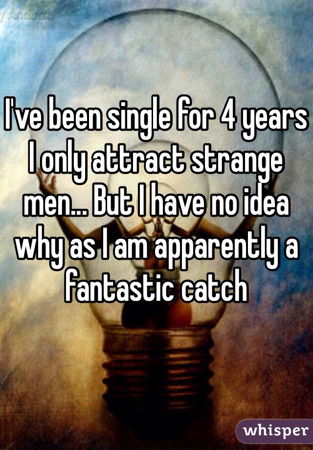 I've been single for 4 years I only attract strange men... But I have no idea why as I am apparently a fantastic catch