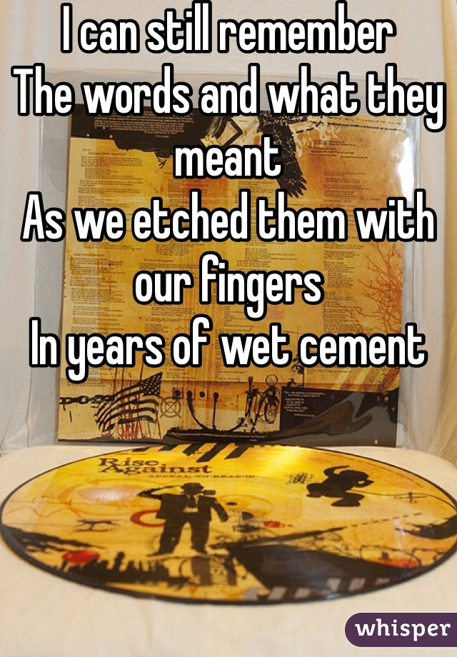 I can still remember The words and what they meant As we etched them with our fingers In years of wet cement