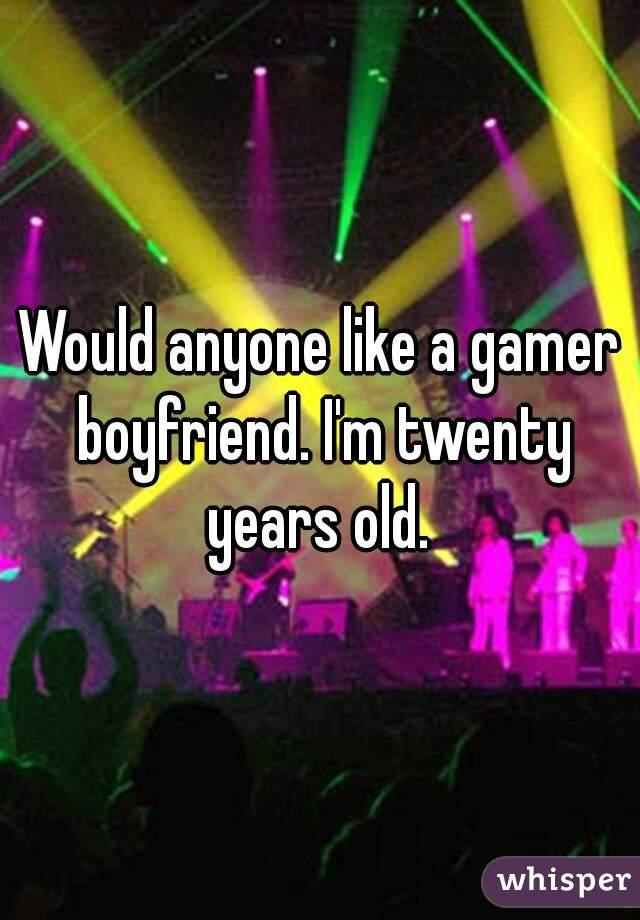Would anyone like a gamer boyfriend. I'm twenty years old.