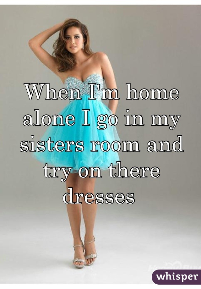 When I'm home alone I go in my sisters room and try on there dresses