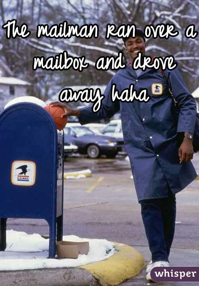 The mailman ran over a mailbox and drove away haha