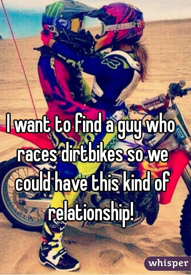 I want to find a guy who races dirtbikes so we could have this kind of relationship!