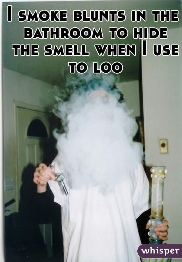 I smoke blunts in the bathroom to hide the smell when I use to loo