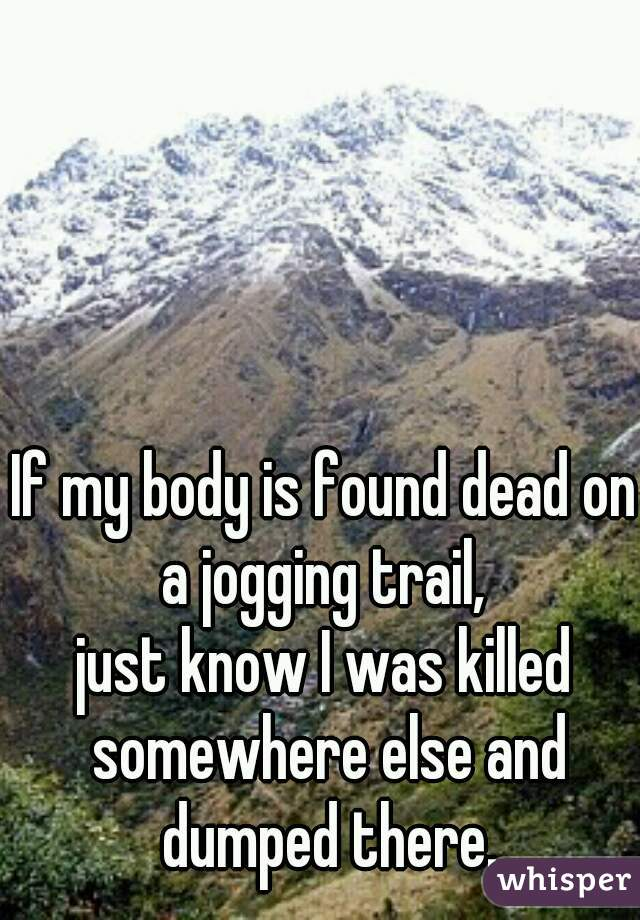 If my body is found dead on a jogging trail,  just know I was killed somewhere else and dumped there.