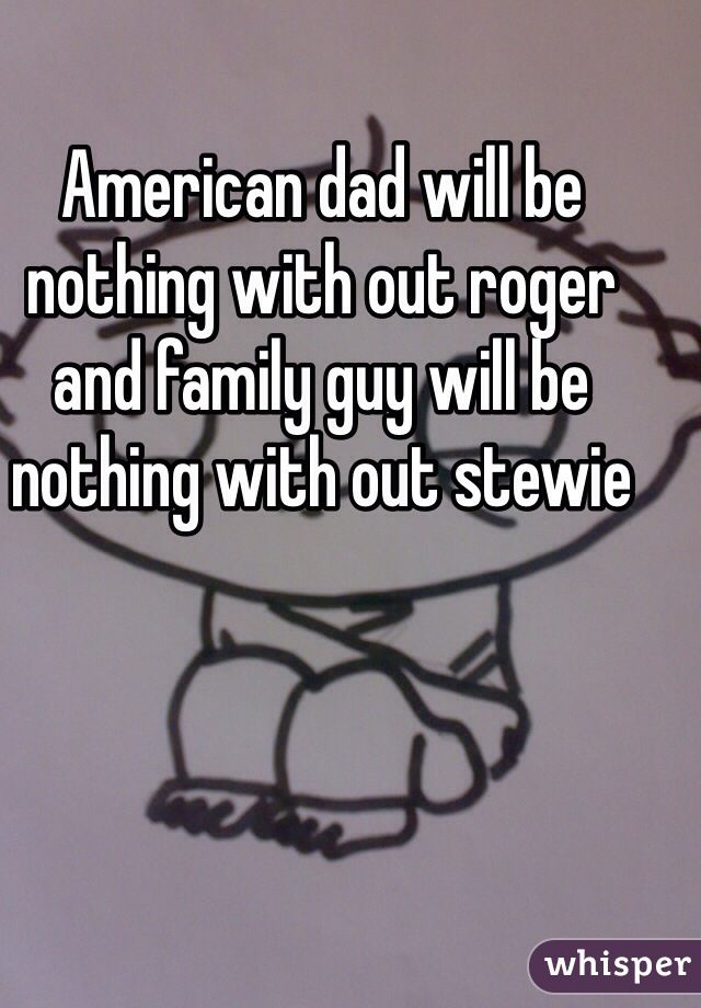 American dad will be nothing with out roger and family guy will be nothing with out stewie