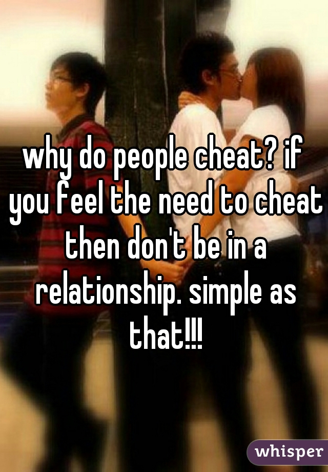 why do people cheat? if you feel the need to cheat then don't be in a relationship. simple as that!!!