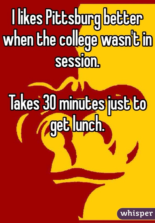 I likes Pittsburg better when the college wasn't in session.   Takes 30 minutes just to get lunch.