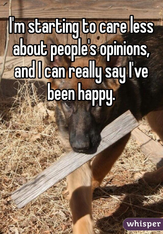 I'm starting to care less about people's opinions, and I can really say I've been happy.