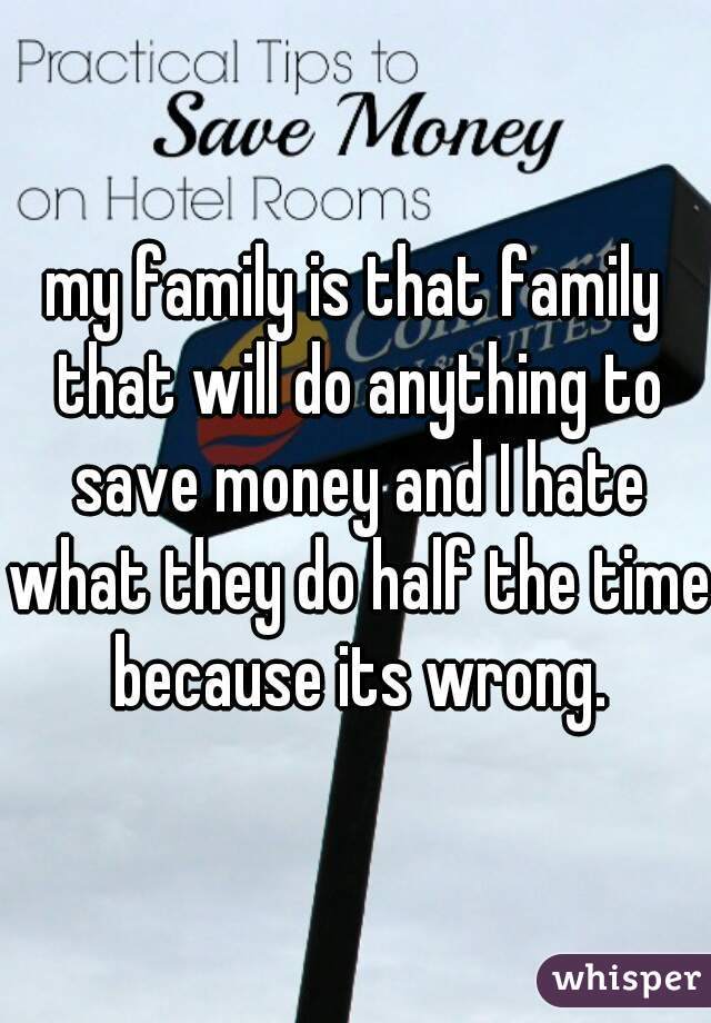 my family is that family that will do anything to save money and I hate what they do half the time because its wrong.