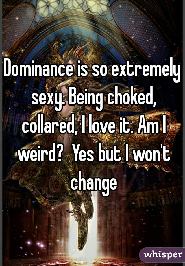 Dominance is so extremely sexy. Being choked, collared, I love it. Am I weird?  Yes but I won't change