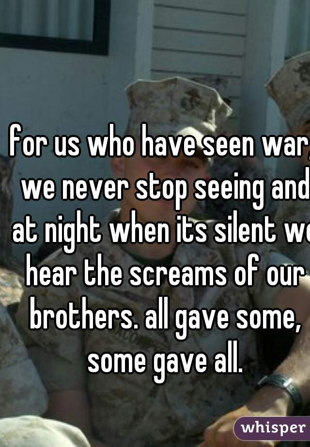 for us who have seen war, we never stop seeing and at night when its silent we hear the screams of our brothers. all gave some, some gave all.