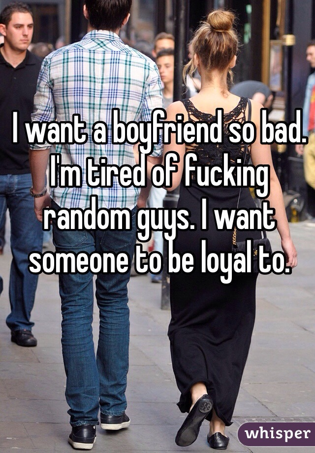 I want a boyfriend so bad. I'm tired of fucking random guys. I want someone to be loyal to.