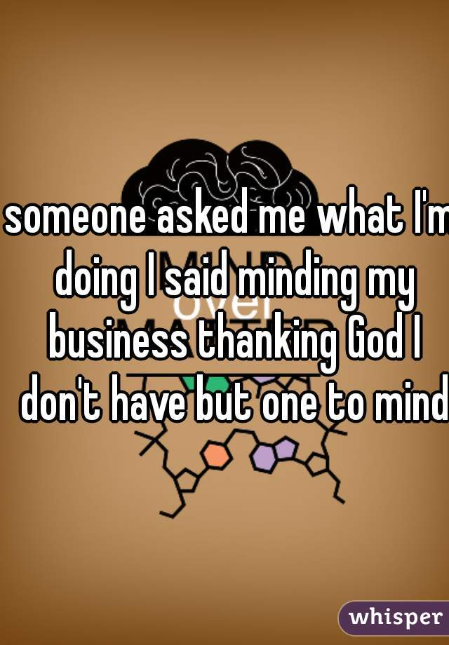 someone asked me what I'm doing I said minding my business thanking God I don't have but one to mind