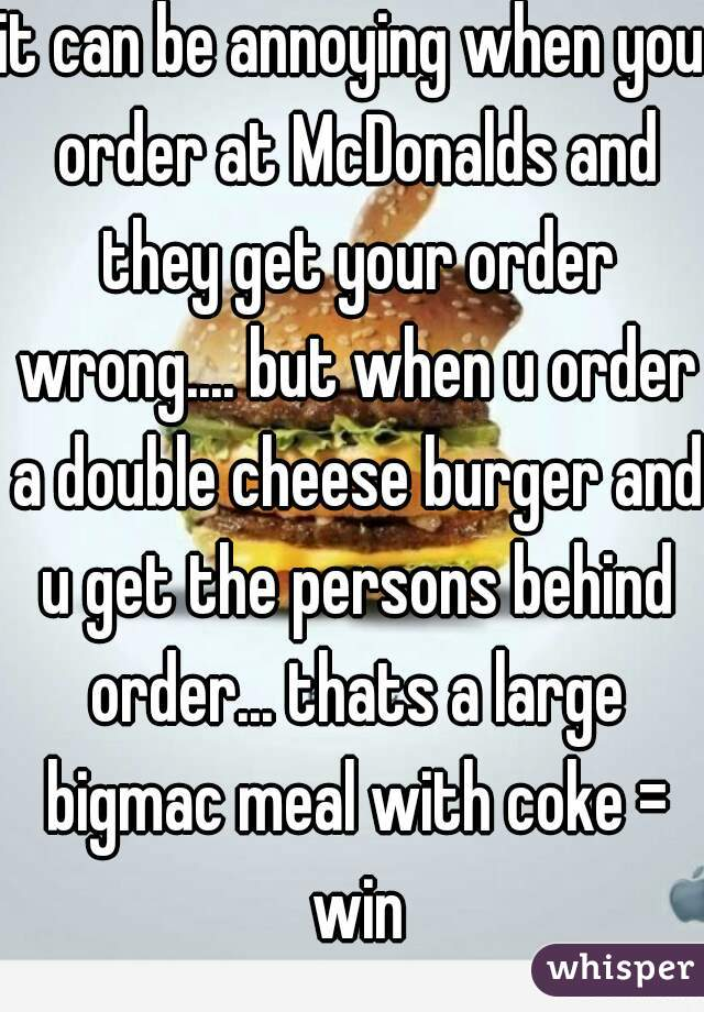 it can be annoying when you order at McDonalds and they get your order wrong.... but when u order a double cheese burger and u get the persons behind order... thats a large bigmac meal with coke = win