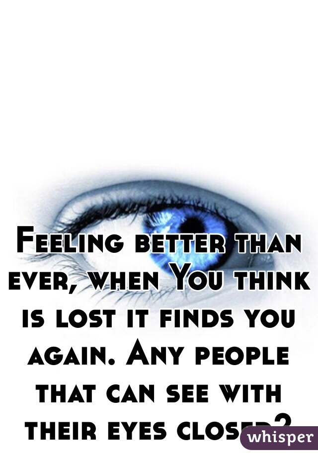 Feeling better than ever, when You think is lost it finds you again. Any people that can see with their eyes closed?