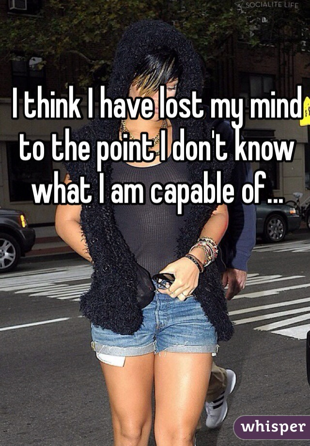 I think I have lost my mind to the point I don't know what I am capable of...