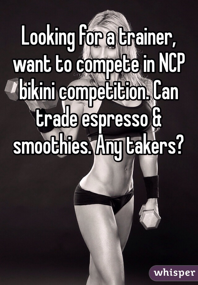 Looking for a trainer, want to compete in NCP bikini competition. Can trade espresso & smoothies. Any takers?