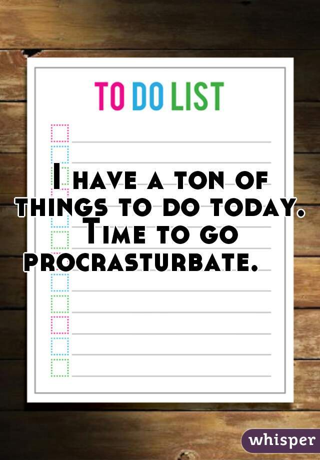 I have a ton of things to do today.  Time to go procrasturbate.