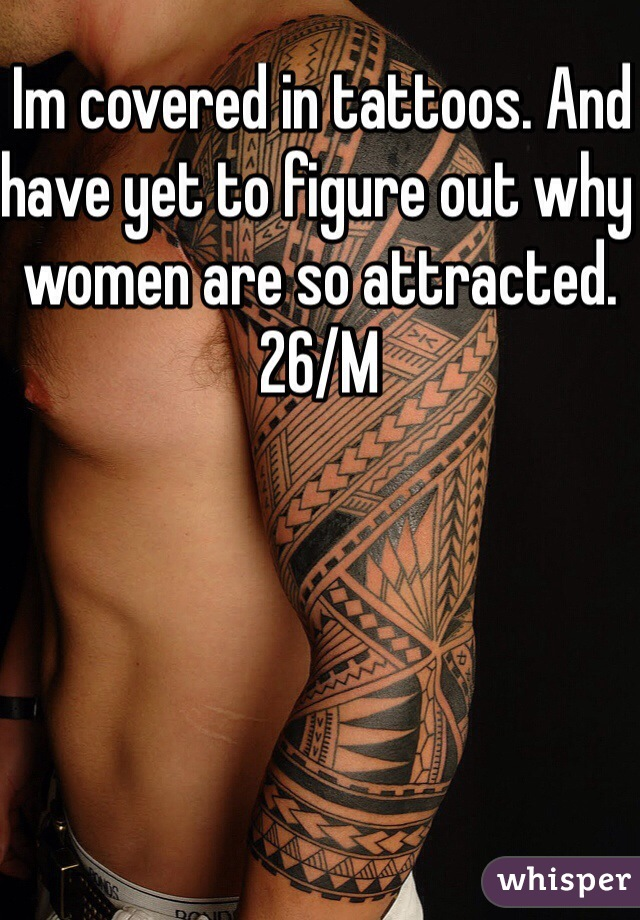 Im covered in tattoos. And have yet to figure out why women are so attracted. 26/M