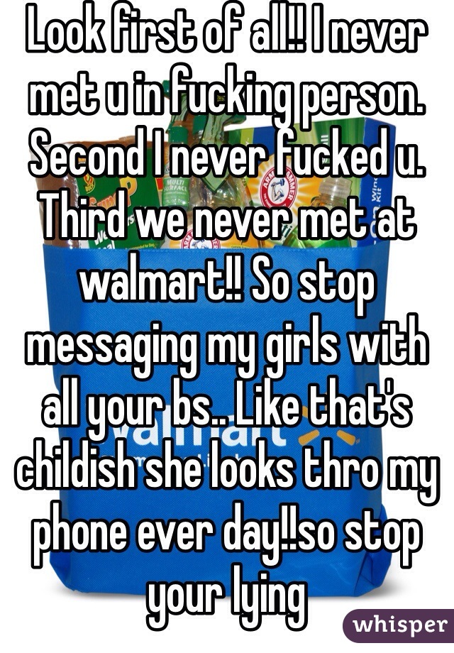 Look first of all!! I never met u in fucking person. Second I never fucked u. Third we never met at walmart!! So stop messaging my girls with all your bs.. Like that's childish she looks thro my phone ever day!!so stop your lying