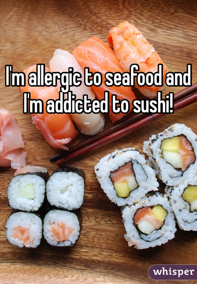 I'm allergic to seafood and I'm addicted to sushi!