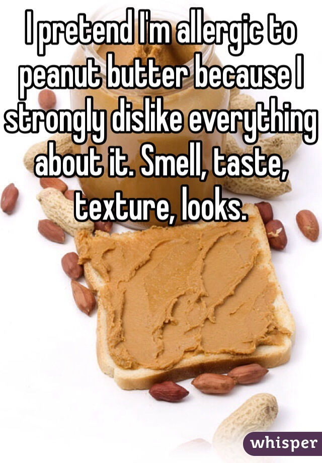 I pretend I'm allergic to peanut butter because I strongly dislike everything about it. Smell, taste, texture, looks.