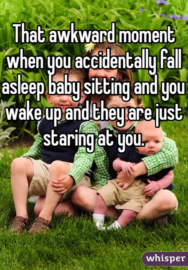 That awkward moment when you accidentally fall asleep baby sitting and you wake up and they are just staring at you.