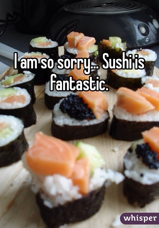 I am so sorry... Sushi is fantastic.