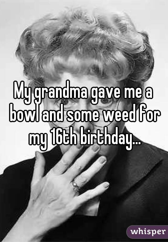 My grandma gave me a bowl and some weed for my 16th birthday...