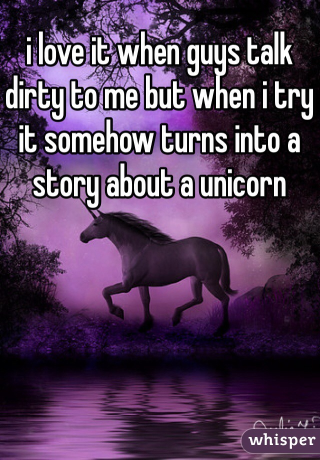 i love it when guys talk dirty to me but when i try it somehow turns into a story about a unicorn