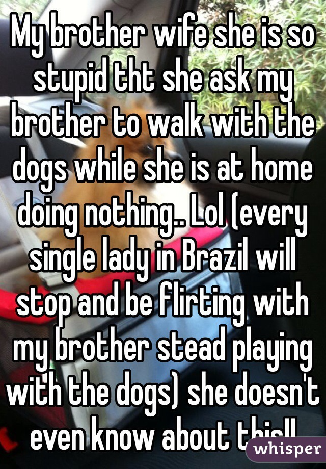My brother wife she is so stupid tht she ask my brother to walk with the dogs while she is at home doing nothing.. Lol (every single lady in Brazil will stop and be flirting with my brother stead playing with the dogs) she doesn't even know about this!!